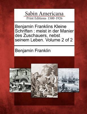 Benjamin Franklins Kleine Schriften: Meist in Der Manier Des Zuschauers, Nebst Seinem Leben. Volume 2 of 2