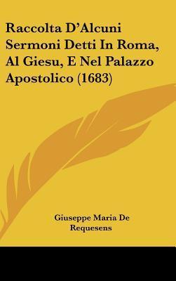Raccolta D'Alcuni Sermoni Detti In Roma, Al Giesu, E Nel Palazzo Apostolico (1683)