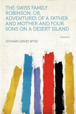 The Swiss Family Robinson, Or, Adventures of a Father and Mother and Four Sons on a Desert Island Volume 1