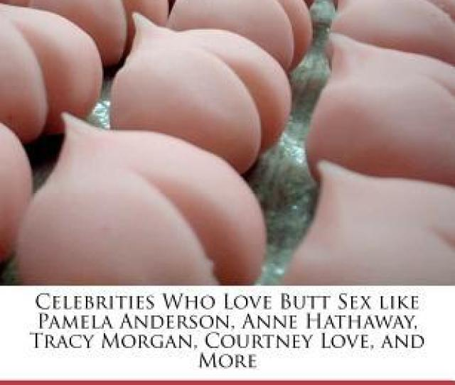 Celebrities Who Love Butt Sex Like Pamela Anderson Anne Hathaway Tracy Morgan Courtney Love And More By Dana Rasmussen