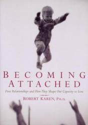 Becoming Attached: First Relationships and How They Shape Our Capacity to Love Book by Robert Karen