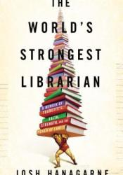 The World's Strongest Librarian: A Memoir of Tourette's, Faith, Strength, and the Power of Family Book by Josh Hanagarne