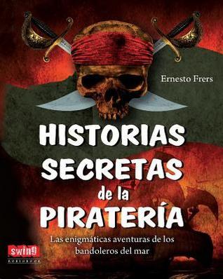 Historias secretas de la piratería: Las enigmáticas aventuras de los bandoleros del mar