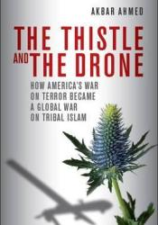The Thistle and the Drone: How America's War on Terror Became a Global War on Tribal Islam Book by Akbar Ahmed