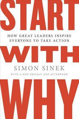 Start with Why: How Great Leaders Inspire Everyone to Take Action