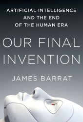 Our Final Invention: Artificial Intelligence and the End of the Human Era Book
