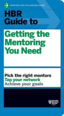 HBR Guide to Getting the Mentoring You Need (HBR Guide Series)