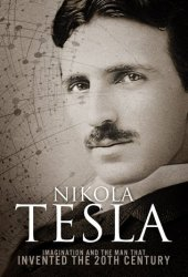 Nikola Tesla: Imagination and the Man That Invented the 20th Century Book