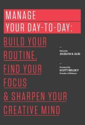 Manage Your Day-to-Day: Build Your Routine, Find Your Focus, and Sharpen Your Creative Mind Book