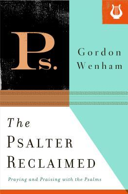 The Psalter Reclaimed: Praying and Praising with the Psalms
