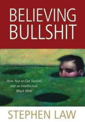 Believing Bullshit: How Not to Get Sucked into an Intellectual Black Hole Book by Stephen Law