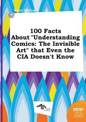100 Facts about Understanding Comics: The Invisible Art That Even the CIA Doesn't Know