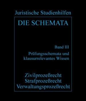 Die Schemata Bd III. Prüfungsschemata und klausurrelevantes Wissen - Zivilprozessrecht, Strafprozessrecht, Verwaltungsprozessrecht