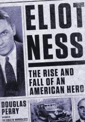 Eliot Ness: The Rise and Fall of an American Hero Book by Douglas Perry