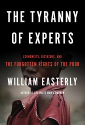The Tyranny of Experts: Economists, Dictators, and the Forgotten Rights of the Poor Book