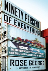 Ninety Percent of Everything: Inside Shipping, the Invisible Industry That Puts Clothes on Your Back, Gas in Your Car, and Food on Your Plate Book