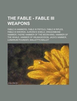 The Fable - Fable III Weapons: Fable III Hammers, Fable III Pistols, Fable III Rifles, Fable III Swords, Aurora's Shield, Dragonbone Hammer, Faerie Hammer of the Moon King, Hammer of the Whale, Hammer of Wilmageddon, Jack's Hammer