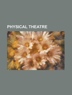 Physical Theatre: Physical Theatre, Kneehigh Theatre, Complicite, Jacques Lecoq, Magdalena Project, Margolis Brown Adaptors Company