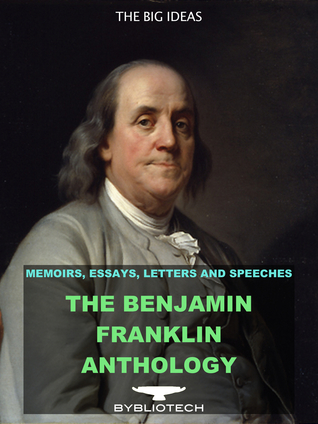 The Benjamin Franklin Anthology: The Autobiography, The Memoirs, The Silence Dogood Letters and Over 80 Other Works.