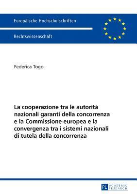 La Cooperazione Tra Le Autorita Nazionali Garanti Della Concorrenza E La Commissione Europea E La Convergenza Tra I Sistemi Nazionali Di Tutela Della Concorrenza: In Considerazione Della Convergenza Tra I Sistemi Nazionali Di Tutela Della Concorrenza