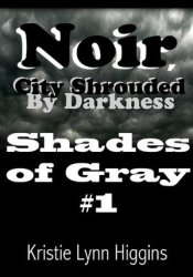 Noir, City Shrouded By Darkness (Shades of Gray #1) Book by Kristie Lynn Higgins