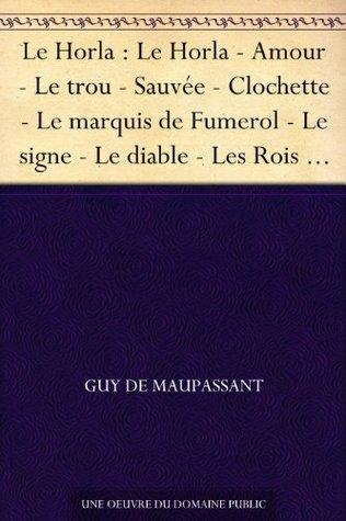 Le Horla : Le Horla - Amour - Le trou - Sauvée - Clochette - Le marquis de Fumerol - Le signe - Le diable - Les Rois - Au bois - Une famille - Joseph - L'auberge - Le vagabond