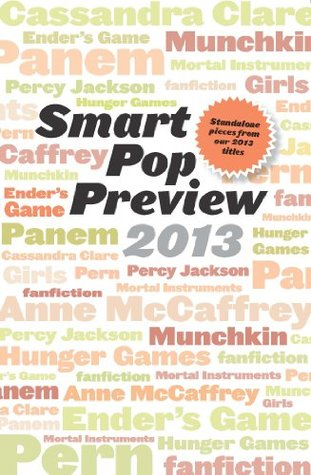 Smart Pop Preview 2013: Standalone Essays and Exclusive Extras on the Hunger Games, Ender's Game, Percy Jackson, the Mortal Instruments, Munchkin, the Dragonriders of Pern, and More