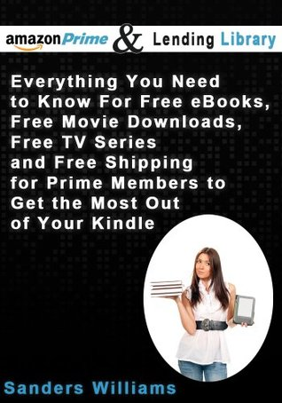 Amazon Prime and the Lending Library - Everything You Need To Know For Free eBooks, Free Movie Downloads, Free TV Series and Free Shipping for Prime Members to Get the Most Out of Your Kindle