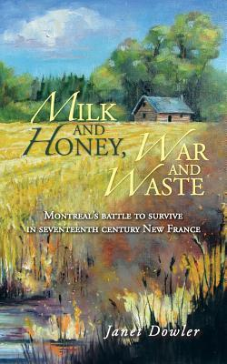 Milk and Honey, War and Waste: Montreal's Battle to Survive in Seventeenth Century New France