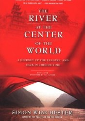 The River at the Center of the World: A Journey Up the Yangtze & Back in Chinese Time Book by Simon Winchester