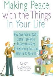 Making Peace with the Things in Your Life: Why Your Papers, Books, Clothes, and Other Possessions Keep Overwhelming You and What to Do About It Book by Cindy Glovinsky