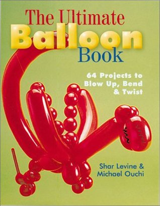 The Ultimate Balloon Book: 46 Projects to Blow Up, Bend  Twist