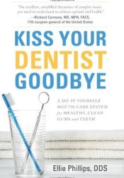 Kiss Your Dentist Goodbye: A Do-It-Yourself Mouth Care System for Healthy, Clean Gums and Teeth Book by Ellie Phillips