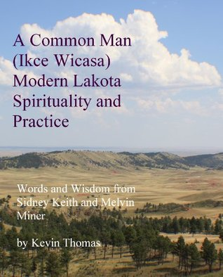 A Common Man (Ikce Wicasa) Modern Lakota Spirituality and Practice: Words and Wisdom from Sidney Keith and Melvin Miner