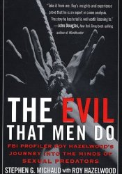 The Evil That Men Do: FBI Profiler Roy Hazelwood's Journey into the Minds of Serial Killers Book by Stephen G. Michaud