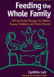Feeding the Whole Family: Whole Foods Recipes for Babies, Young Children, and Their Parents Book by Cynthia Lair
