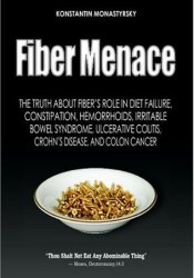 Fiber Menace: The Truth About the Leading Role of Fiber in Diet Failure, Constipation, Hemorrhoids, Irritable Bowel Syndrome, Ulcerative Colitis, Crohn's Disease, and Colon Cancer Book by Konstantin Monastyrsky
