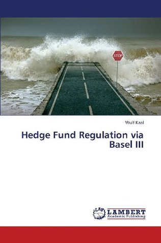 Hedge Fund Regulation Via Basel III