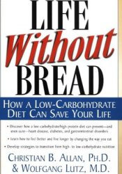 Life Without Bread: How a Low-Carbohydrate Diet Can Save Your Life Book by Christian B. Allan