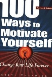 100 Ways to Motivate Yourself: Change Your Life Forever Book
