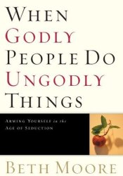 When Godly People Do Ungodly Things: Finding Authentic Restoration in the Age of Seduction Book by Beth Moore