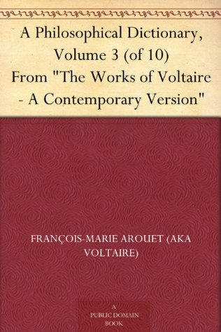 "A Philosophical Dictionary, Volume 3 (of 10) From ""The Works of Voltaire - A Contemporary Version"""