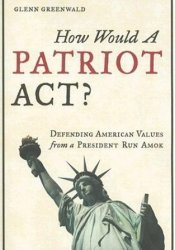 How Would a Patriot Act? Defending American Values from a President Run Amok Book by Glenn Greenwald