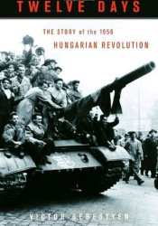 Twelve Days: The Story of the 1956 Hungarian Revolution Book by Victor Sebestyen