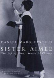 Sister Aimee: The Life of Aimee Semple McPherson Book by Daniel Mark Epstein