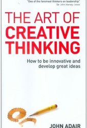 The Art of Creative Thinking: How to Be Innovative and Develop Great Ideas Pdf Book