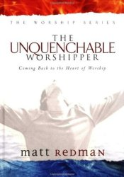 The Unquenchable Worshipper: Coming Back to the Heart of Worship Book by Matt Redman