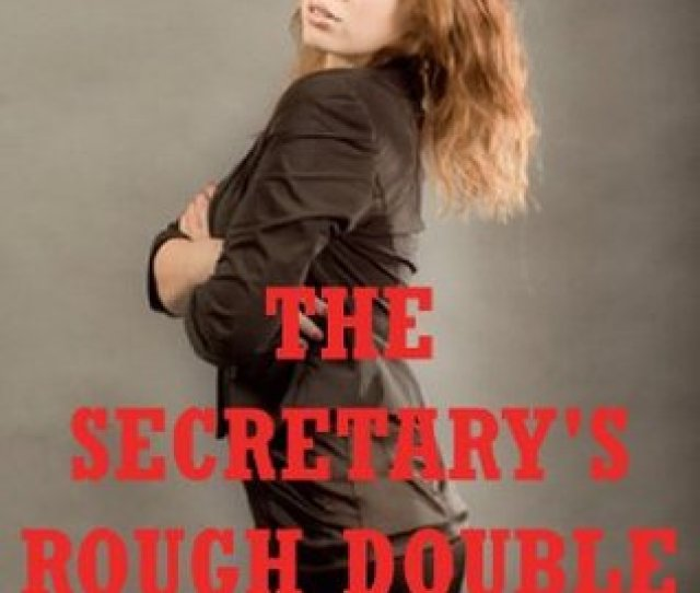 The Secretarys Rough Double Penetration A Reluctant Mfm Threesome Erotica Story By Kitty Lee