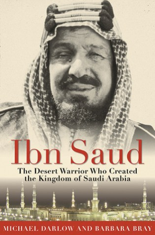 Ibn Saud: The Desert Warrior Who Created the Kingdom of Saudi Arabia PDF Book by Michael Darlow, Barbara Bray PDF ePub