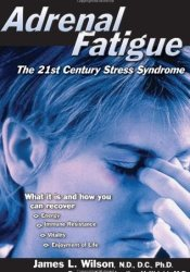 Adrenal Fatigue: The 21st Century Stress Syndrome Book by James L. Wilson